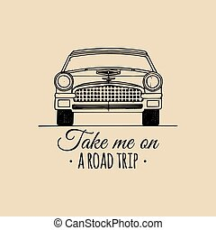 Take me on a road trip motivational quote. Vintage retro automobile logo. Vector typographic inspirational poster.