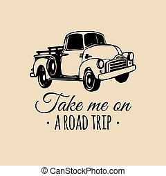 Take me on a road trip quote with old pickup sketch. Vintage retro automobile logo. Vector inspirational poster.
