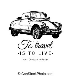 To travel is to live vector typographic poster. Hand sketched retro automobile illustration. Vintage car logo.