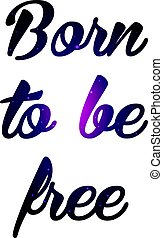 Text print for T Shirt. Born to be free. Vector illustration.
