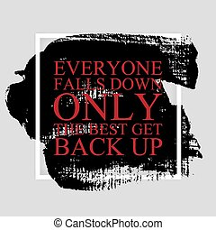Everyone falls down, only the best get back up -...