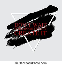 Don't wait opportunity, create it  - inspirational motivational career quote