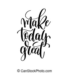 make today great black and white ink hand lettering inscription