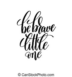 be brave little one black and white hand lettering inscription