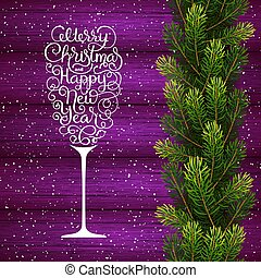 Holiday gift card with hand lettering Merry Christmas and Happy New Year in the form of a glass of champagne and Christmas borders from fir tree branches on wood background