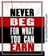 Inspiring motivation quote with text Never Beg ForWhat You...