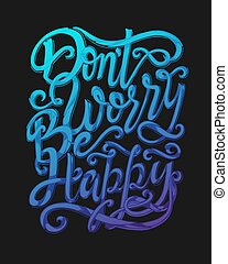 Dont worry be happy - hand lettering quote. Inspirational...