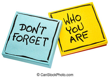 Do not forget who you are