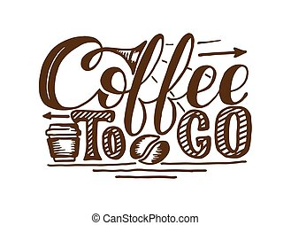 Coffee to go hand draw logo illustration with lettering,...