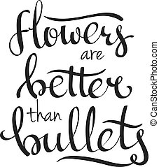 hand lettering vector words Flowers Are Better Than Bullets...