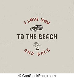Summer surfing typography design. I love you to the beach and back - sign. Vintage label for t shirts, apparel, mugs, clothing and other identity. Stock vector isolated on retro background