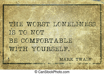 be comfortable MTwain - The worst loneliness is to not be...