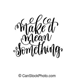 make it mean something black and white hand lettering...