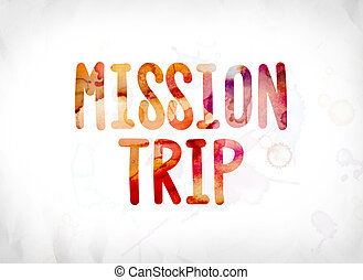Mission Trip Concept Painted Watercolor Word Art - The words...