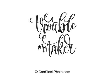 trouble maker - hand lettering inscription motivational and...