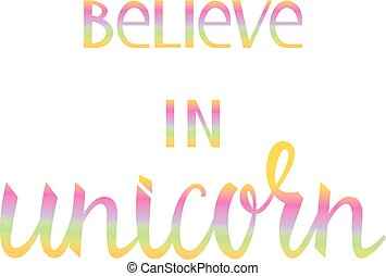 Believe in the unicorn. Many colored inscription brush...
