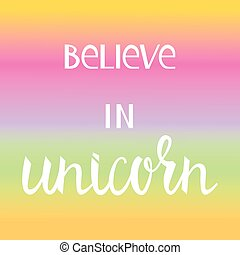 Believe in the unicorn. Many colored inscription brush on...