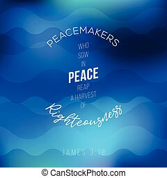 peacemakers who sow in peace reap a harvest of righteousness...