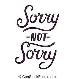 Sorry not sorry hand lettering - Sorry not sorry, modern...
