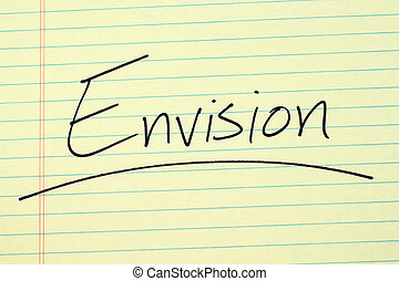"Envision On A Yellow Legal Pad - The word ""Envision""..."