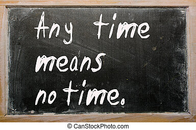 """Any time means no time"" written on a blackboard -..."