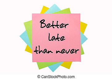"text ""Better late than never"" written by hand font on bunch of colored sticky notes"