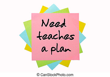"text "" Need teaches a plan "" written by hand font on bunch of colored sticky notes"