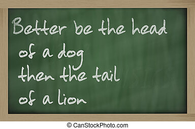 """Blackboard writings """" Better be the head of a dog then the..."""