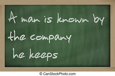 """"""" A man is known by the company he keeps """" written on a..."""