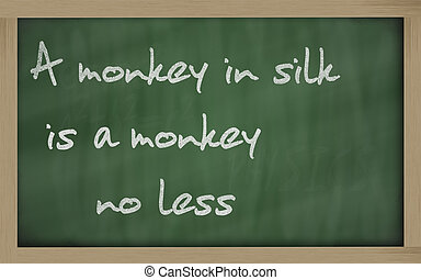 """ A monkey in silk is a monkey no less "" written on a..."
