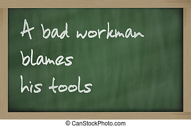 quot; A bad workman blames his tools quot; written on a...