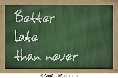 """   Better late than never "" written on a blackboard"