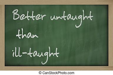 """"""" Better untaught than ill-taught """" written on a blackboard..."""