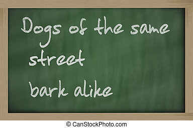 quot; Dogs of the same street bark alike quot; written on a...