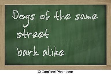 """ Dogs of the same street bark alike "" written on a..."