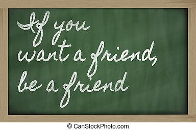 handwriting blackboard writings - If you want a friend, be a...