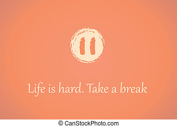 Take a break - pause symbol and the text Life is hard Take a...