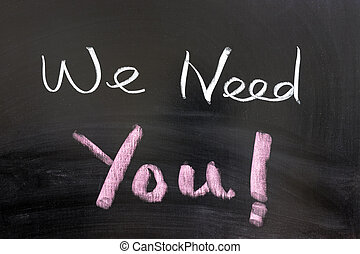 "We need you - ""We need you"" words written on the chalkboard"