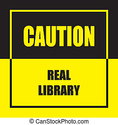 CAUTION REAL LIBRARY warning sign