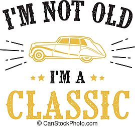 Car quote and Saying. I m not old I m classic, good for print