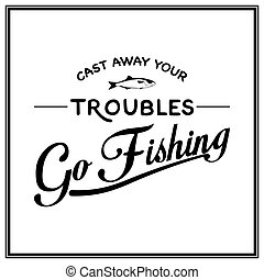Cast away your troubles, go fishing - Quote Typographical Background. Vector EPS8 illustration.