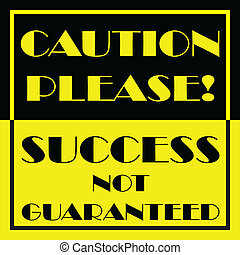 Caution Please Success Not Guaranteed