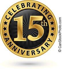 celebrar, 15, aniversario, oro, etiqueta, vector,...