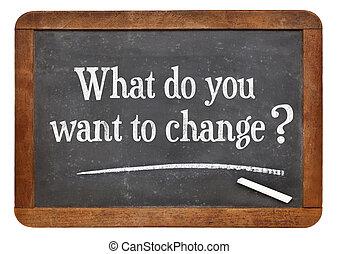 change?, wat, u, willen