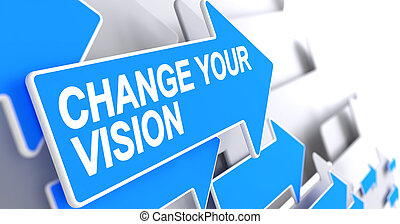 Change Your Vision - Message on the Blue Arrow. 3D.