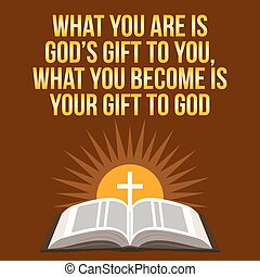 Christian motivational quote. What you are is God's gift to you, what you become is your gift to God. Bible concept.