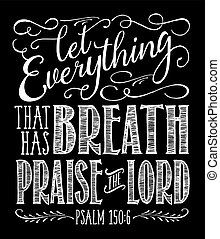 "Christian Vector Biblical Calligraphy style Typography design with elegant swashes & hand-drawn textures & accents from Psalms, ""Let Everything that has Breath Praise the Lord"" on black background"