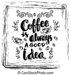 Coffee is always a good idea. Inspirational quote.