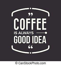 Coffee is always good idea vector sign