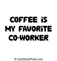 Coffee is my favorite co-worker. Cute hand drawn doodle bubble lettering. Isolated on white. Vector stock illustration.